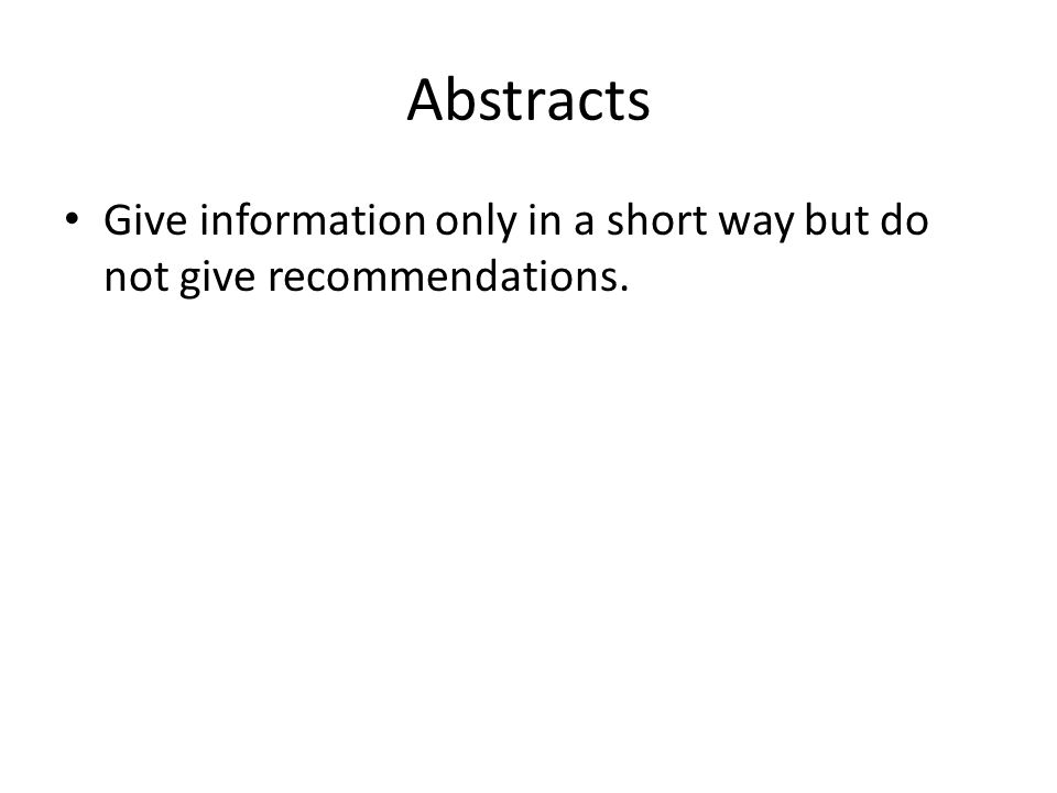 Abstracts Give information only in a short way but do not give recommendations.