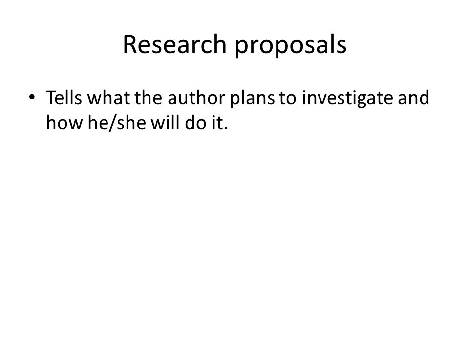 Research proposals Tells what the author plans to investigate and how he/she will do it.
