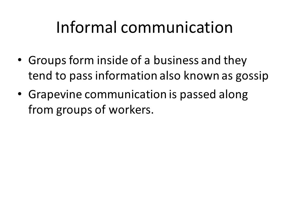 Informal communication Groups form inside of a business and they tend to pass information also known as gossip Grapevine communication is passed along from groups of workers.