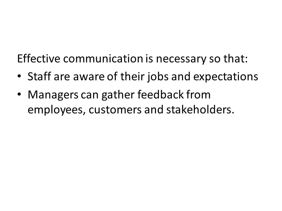 Effective communication is necessary so that: Staff are aware of their jobs and expectations Managers can gather feedback from employees, customers and stakeholders.