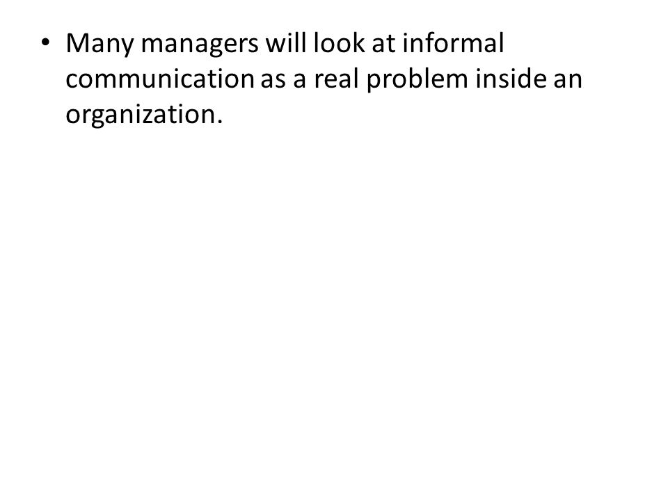 Many managers will look at informal communication as a real problem inside an organization.