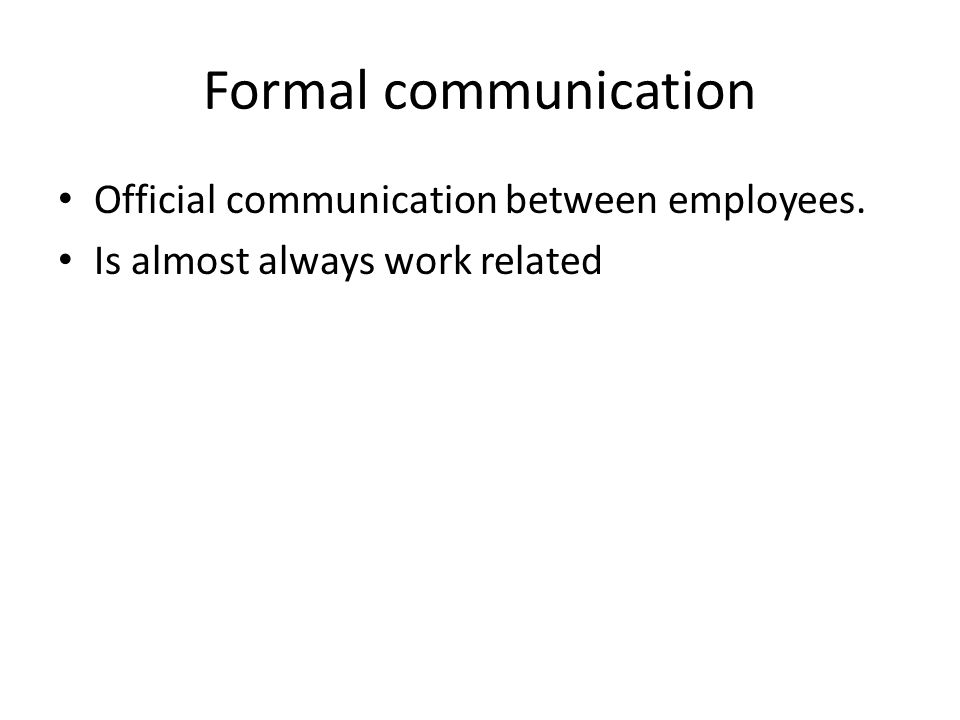 Formal communication Official communication between employees. Is almost always work related