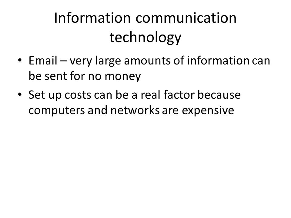 Information communication technology  – very large amounts of information can be sent for no money Set up costs can be a real factor because computers and networks are expensive