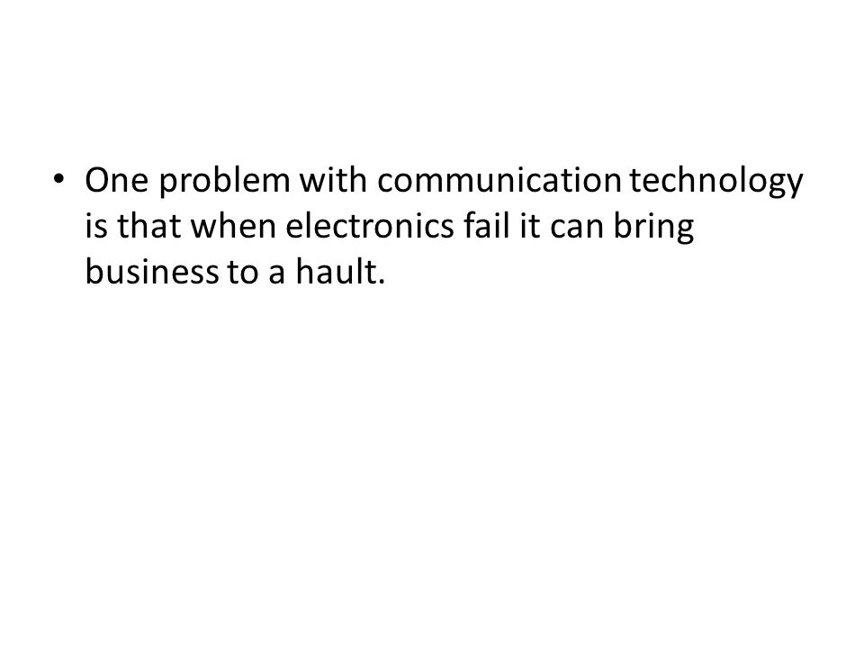 One problem with communication technology is that when electronics fail it can bring business to a hault.