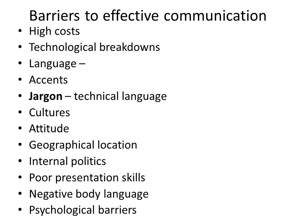 Barriers to effective communication High costs Technological breakdowns Language – Accents Jargon – technical language Cultures Attitude Geographical location Internal politics Poor presentation skills Negative body language Psychological barriers