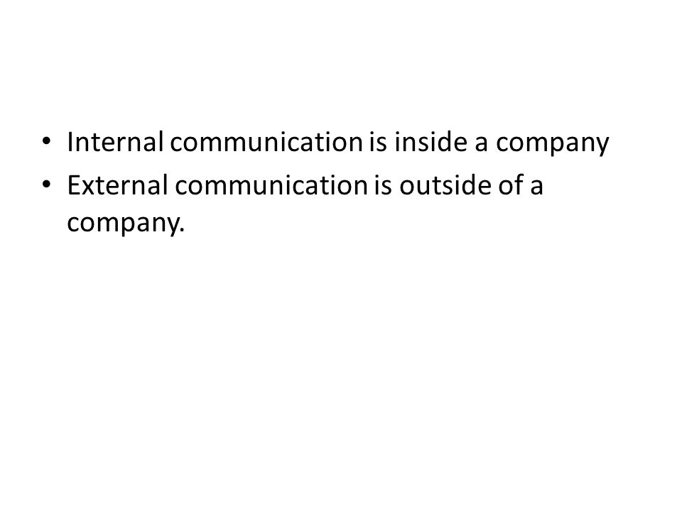 Internal communication is inside a company External communication is outside of a company.