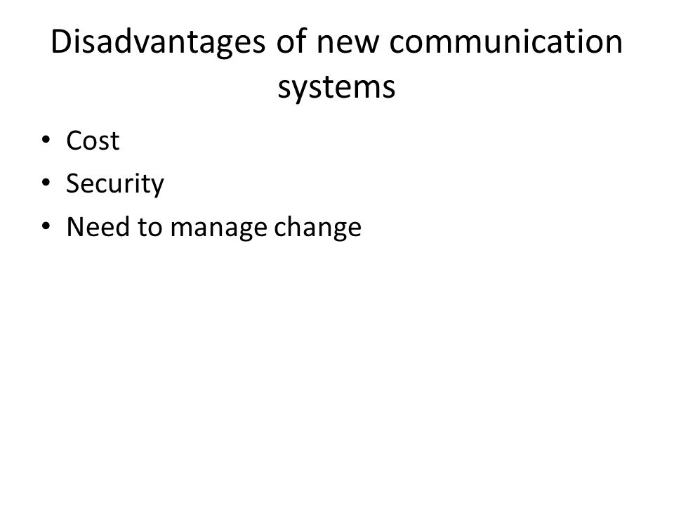 Disadvantages of new communication systems Cost Security Need to manage change