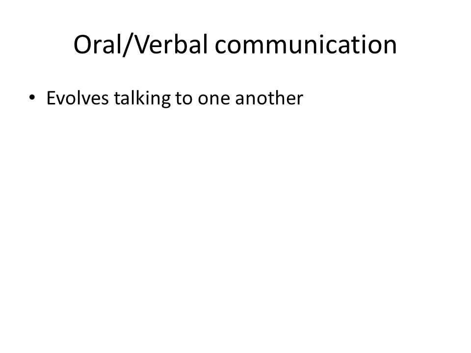 Oral/Verbal communication Evolves talking to one another