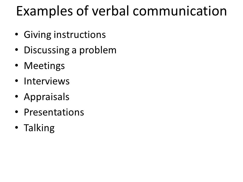 Examples of verbal communication Giving instructions Discussing a problem Meetings Interviews Appraisals Presentations Talking