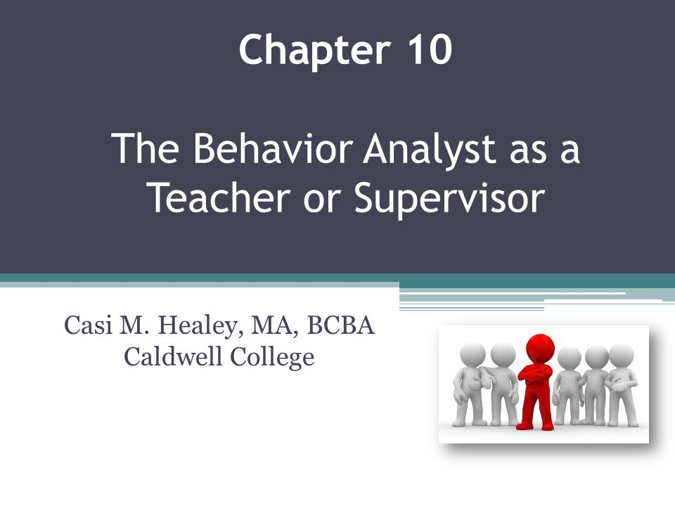 Chapter 10 The Behavior Analyst as a Teacher or Supervisor Casi M. Healey, MA, BCBA Caldwell College