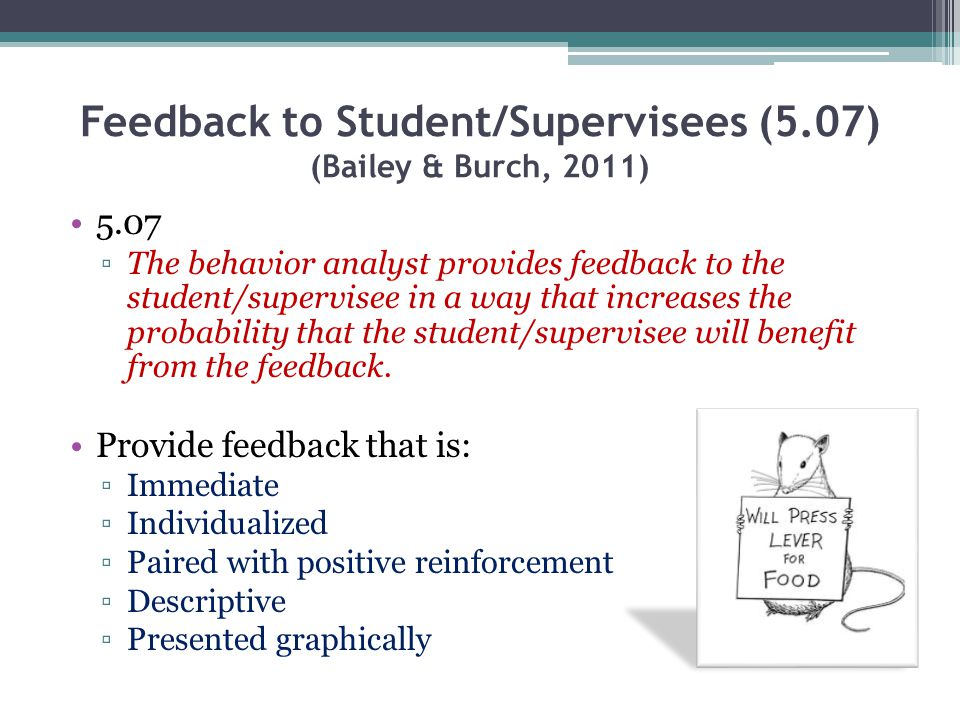 Feedback to Student/Supervisees (5.07) (Bailey & Burch, 2011) 5.07 The behavior analyst provides feedback to the student/supervisee in a way that incr