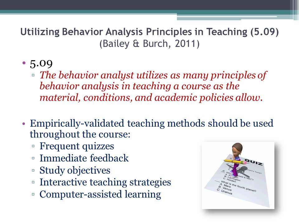 Utilizing Behavior Analysis Principles in Teaching (5.09) (Bailey & Burch, 2011) 5.09 The behavior analyst utilizes as many principles of behavior ana