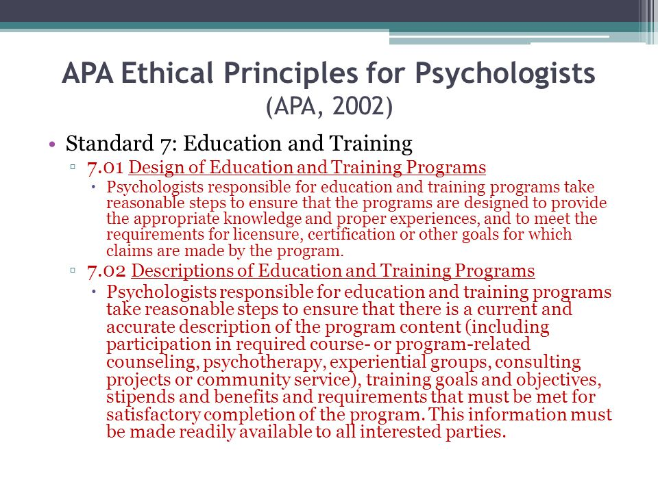 APA Ethical Principles for Psychologists (APA, 2002) Standard 7: Education and Training 7.01 Design of Education and Training Programs Psychologists r