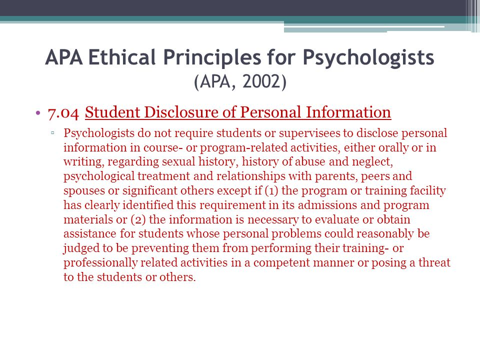 APA Ethical Principles for Psychologists (APA, 2002) 7.04 Student Disclosure of Personal Information Psychologists do not require students or supervis