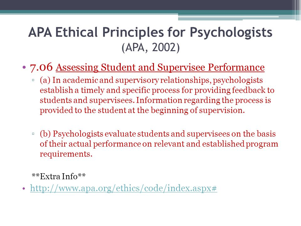APA Ethical Principles for Psychologists (APA, 2002) 7.06 Assessing Student and Supervisee Performance (a) In academic and supervisory relationships,