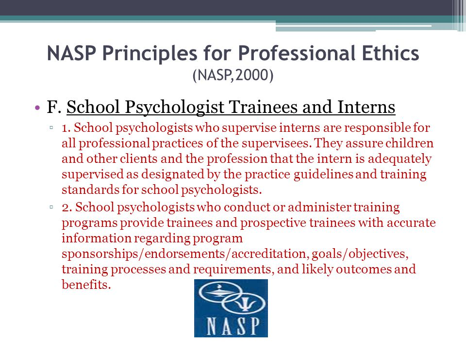 NASP Principles for Professional Ethics (NASP,2000) F. School Psychologist Trainees and Interns 1. School psychologists who supervise interns are resp
