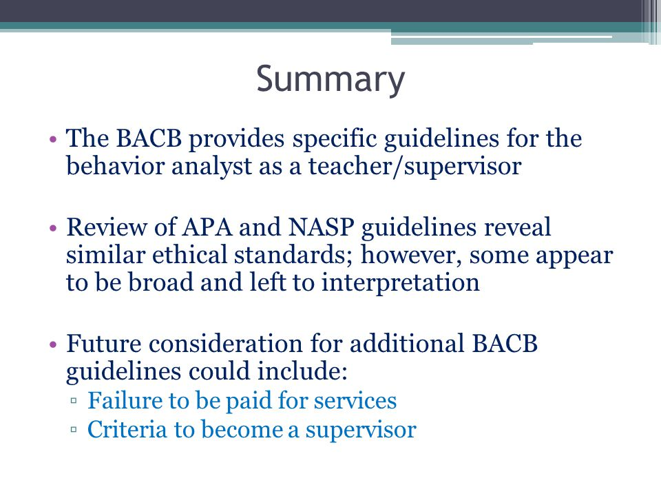 Summary The BACB provides specific guidelines for the behavior analyst as a teacher/supervisor Review of APA and NASP guidelines reveal similar ethica