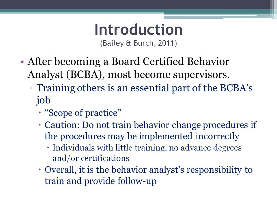 Introduction (Bailey & Burch, 2011) After becoming a Board Certified Behavior Analyst (BCBA), most become supervisors. Training others is an essential