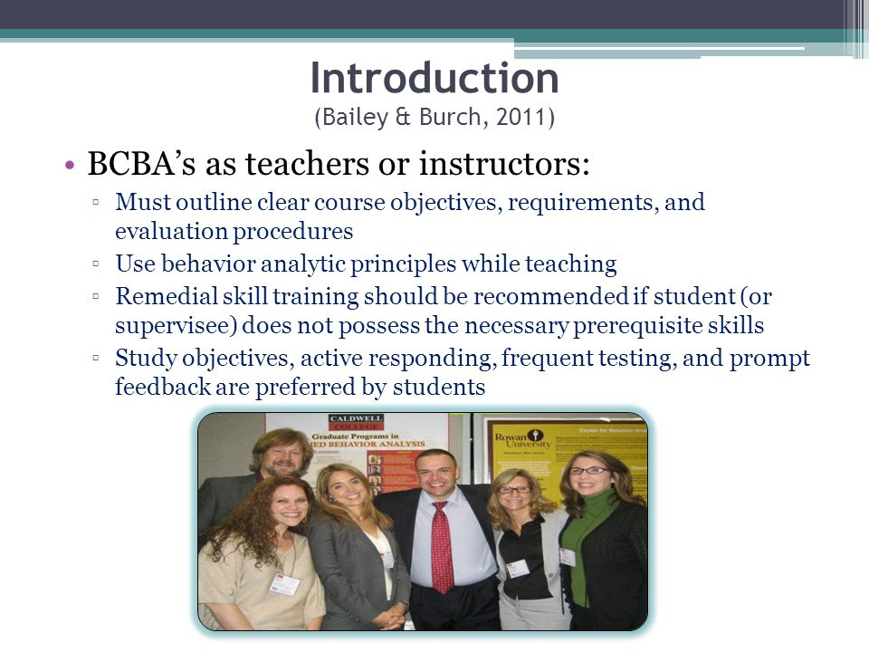 Introduction (Bailey & Burch, 2011) BCBAs as teachers or instructors: Must outline clear course objectives, requirements, and evaluation procedures Us