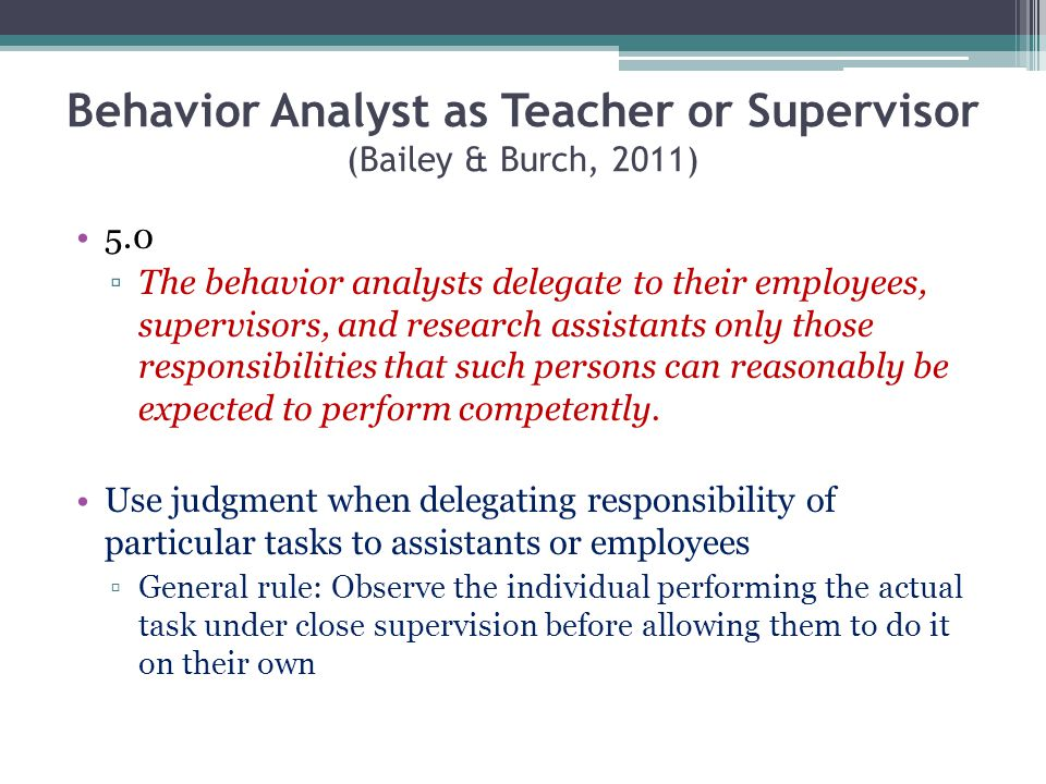 Behavior Analyst as Teacher or Supervisor (Bailey & Burch, 2011) 5.0 The behavior analysts delegate to their employees, supervisors, and research assi