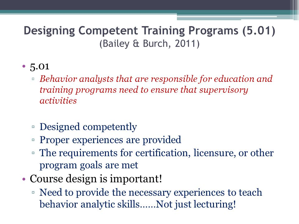 Designing Competent Training Programs (5.01) (Bailey & Burch, 2011) 5.01 Behavior analysts that are responsible for education and training programs ne