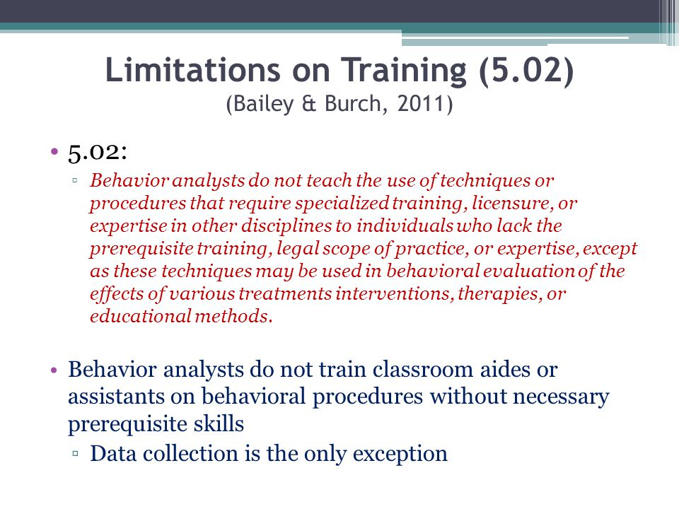 Limitations on Training (5.02) (Bailey & Burch, 2011) 5.02: Behavior analysts do not teach the use of techniques or procedures that require specialize