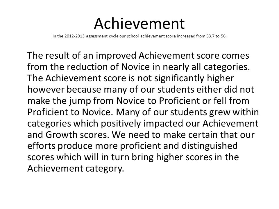 Achievement In the 2012-2013 assessment cycle our school achievement score increased from 53.7 to 56. The result of an improved Achievement score come