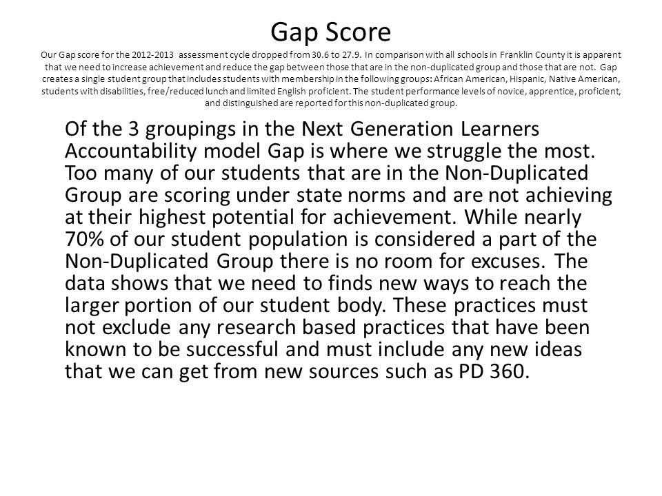 Gap Score Our Gap score for the 2012-2013 assessment cycle dropped from 30.6 to 27.9. In comparison with all schools in Franklin County it is apparent