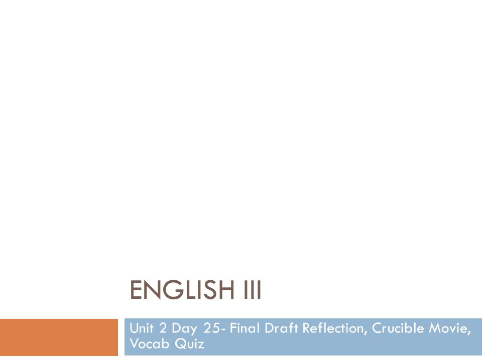 ENGLISH III Unit 2 Day 25- Final Draft Reflection, Crucible Movie, Vocab Quiz