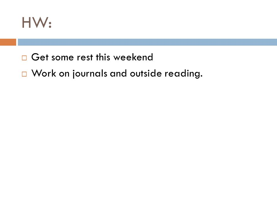 HW: Get some rest this weekend Work on journals and outside reading.