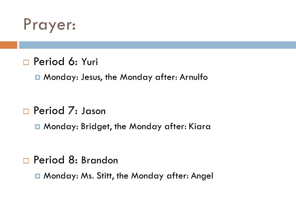 Prayer: Period 6: Yuri Monday: Jesus, the Monday after: Arnulfo Period 7: Jason Monday: Bridget, the Monday after: Kiara Period 8: Brandon Monday: Ms.