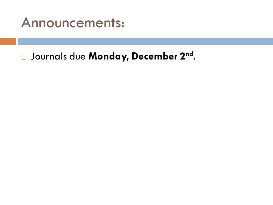 Announcements: Journals due Monday, December 2 nd.