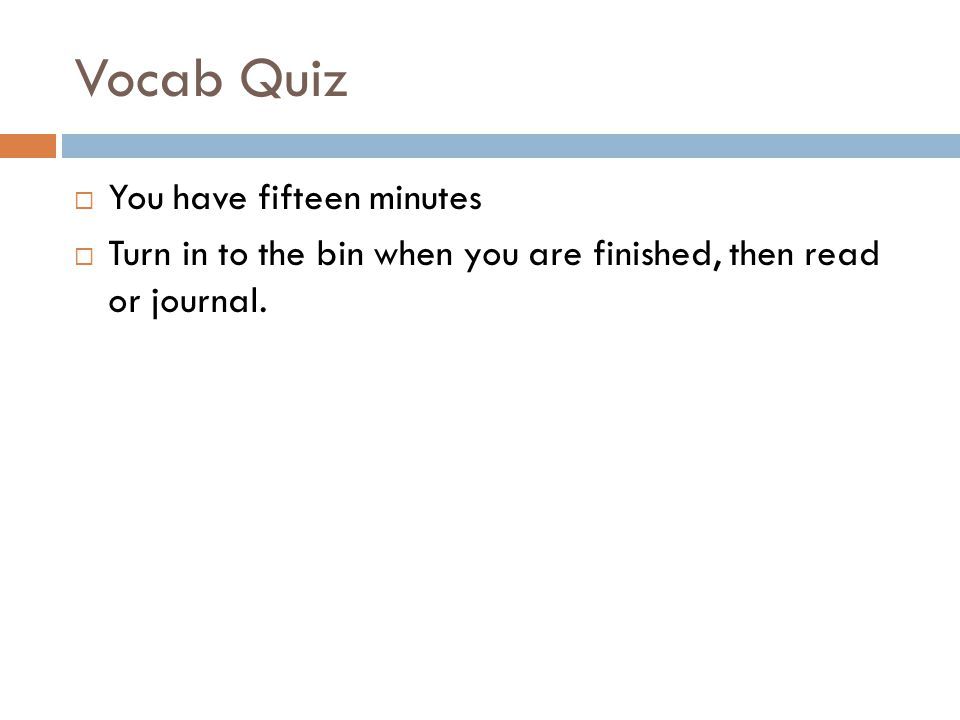 Vocab Quiz You have fifteen minutes Turn in to the bin when you are finished, then read or journal.