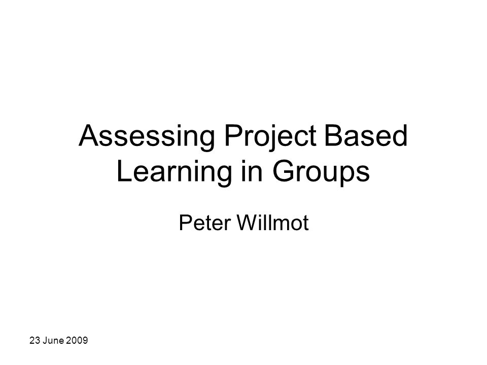 23 June 2009 Assessing Project Based Learning in Groups Peter Willmot