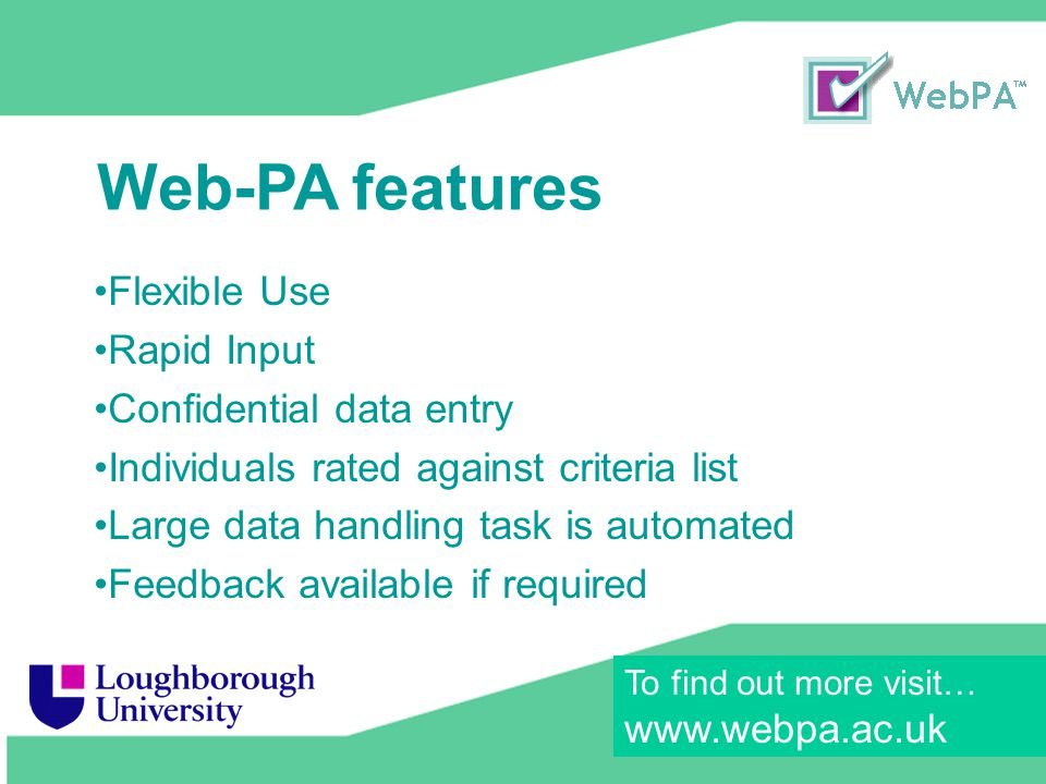 23 June 2009 Flexible Use Rapid Input Confidential data entry Individuals rated against criteria list Large data handling task is automated Feedback available if required Web-PA features To find out more visit… www.webpa.ac.uk