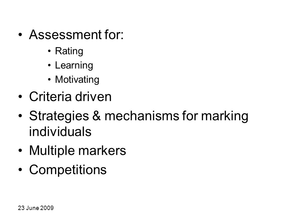 23 June 2009 Assessment for: Rating Learning Motivating Criteria driven Strategies & mechanisms for marking individuals Multiple markers Competitions