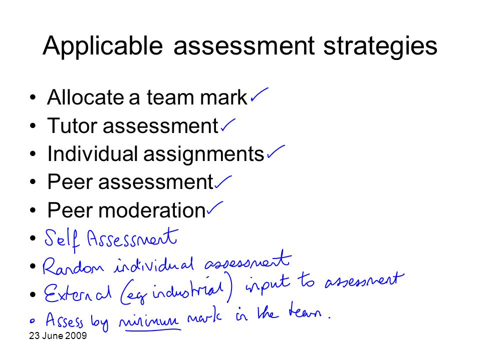 23 June 2009 Applicable assessment strategies Allocate a team mark Tutor assessment Individual assignments Peer assessment Peer moderation