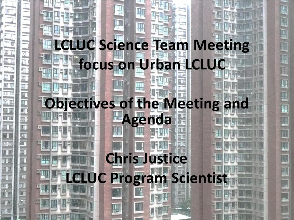 LCLUC Science Team Meeting focus on Urban LCLUC Objectives of the Meeting and Agenda Chris Justice LCLUC Program Scientist