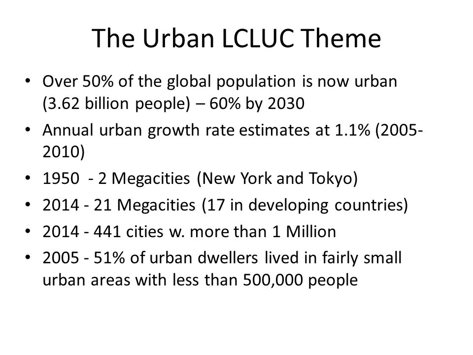 The Urban LCLUC Theme Over 50% of the global population is now urban (3.62 billion people) – 60% by 2030 Annual urban growth rate estimates at 1.1% (2005- 2010) 1950 - 2 Megacities (New York and Tokyo) 2014 - 21 Megacities (17 in developing countries) 2014 - 441 cities w.