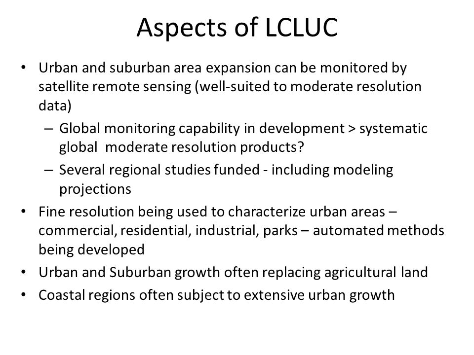 Aspects of LCLUC Urban and suburban area expansion can be monitored by satellite remote sensing (well-suited to moderate resolution data) – Global monitoring capability in development > systematic global moderate resolution products.