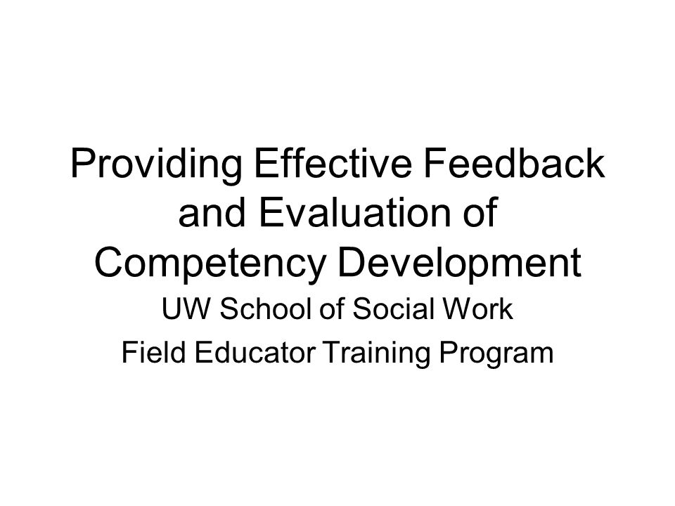 Providing Effective Feedback and Evaluation of Competency Development UW School of Social Work Field Educator Training Program