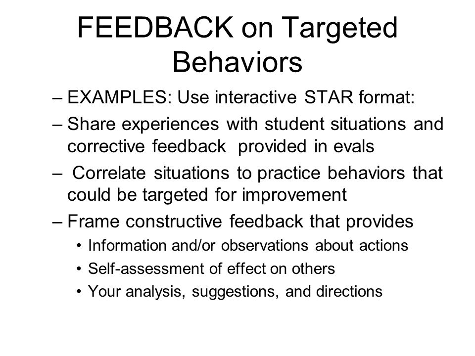 FEEDBACK on Targeted Behaviors –EXAMPLES: Use interactive STAR format: –Share experiences with student situations and corrective feedback provided in