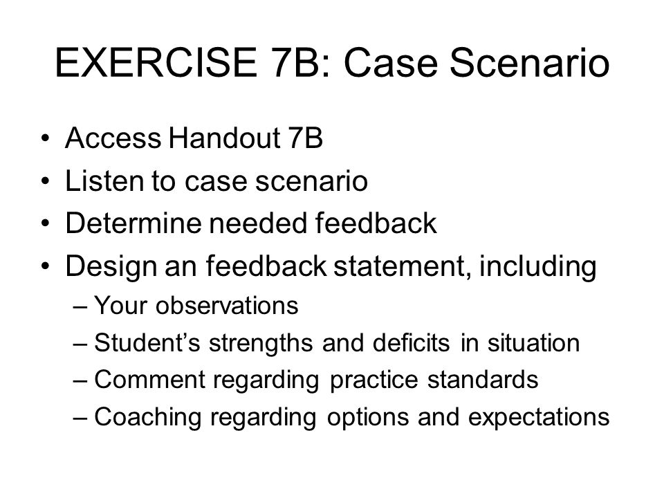 EXERCISE 7B: Case Scenario Access Handout 7B Listen to case scenario Determine needed feedback Design an feedback statement, including –Your observati
