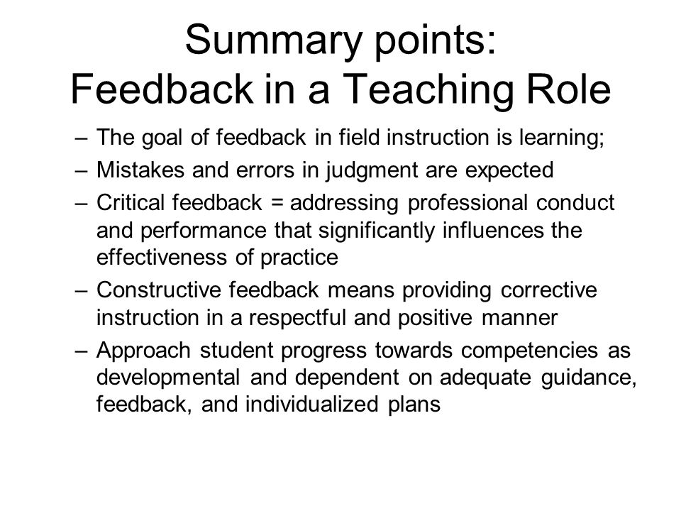 Summary points: Feedback in a Teaching Role –The goal of feedback in field instruction is learning; –Mistakes and errors in judgment are expected –Cri