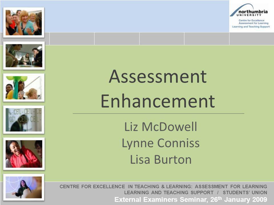 CENTRE FOR EXCELLENCE IN TEACHING & LEARNING: ASSESSMENT FOR LEARNING LEARNING AND TEACHING SUPPORT / STUDENTS UNION External Examiners Seminar, 26 th January 2009 Assessment Enhancement Liz McDowell Lynne Conniss Lisa Burton CENTRE FOR EXCELLENCE IN TEACHING & LEARNING: ASSESSMENT FOR LEARNING LEARNING AND TEACHING SUPPORT / STUDENTS UNION External Examiners Seminar, 26 th January 2009