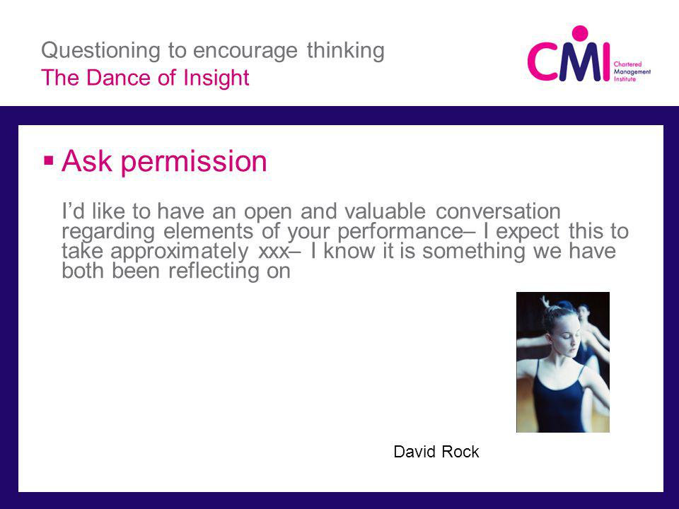 Questioning to encourage thinking The Dance of Insight Ask permission Id like to have an open and valuable conversation regarding elements of your performance– I expect this to take approximately xxx– I know it is something we have both been reflecting on David Rock
