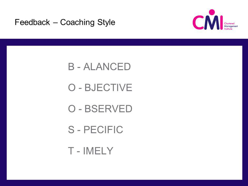 B - ALANCED O - BJECTIVE O - BSERVED S - PECIFIC T - IMELY Feedback – Coaching Style