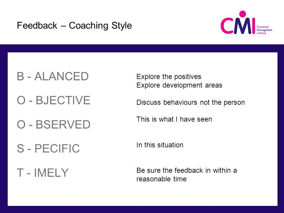 B - ALANCED O - BJECTIVE O - BSERVED S - PECIFIC T - IMELY Feedback – Coaching Style Explore the positives Explore development areas Discuss behaviours not the person This is what I have seen In this situation Be sure the feedback in within a reasonable time