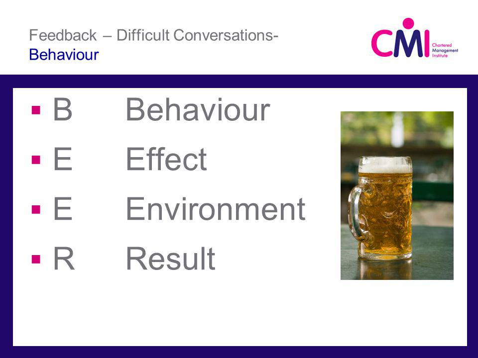 Feedback – Difficult Conversations- Behaviour BBehaviour EEffect EEnvironment RResult