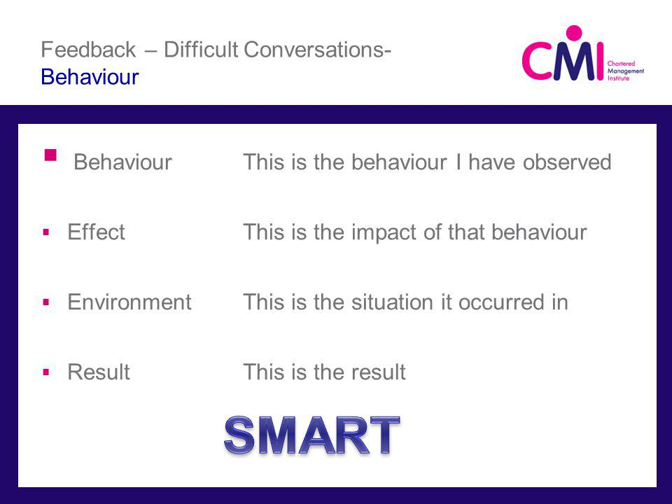 Feedback – Difficult Conversations- Behaviour BehaviourThis is the behaviour I have observed EffectThis is the impact of that behaviour EnvironmentThis is the situation it occurred in ResultThis is the result